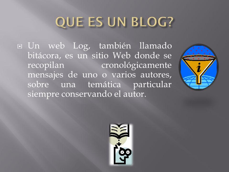 Un web Log, también llamado bitácora, es un sitio Web donde se recopilan cronológicamente mensajes de uno o varios autores, sobre una temática particular siempre conservando el autor.