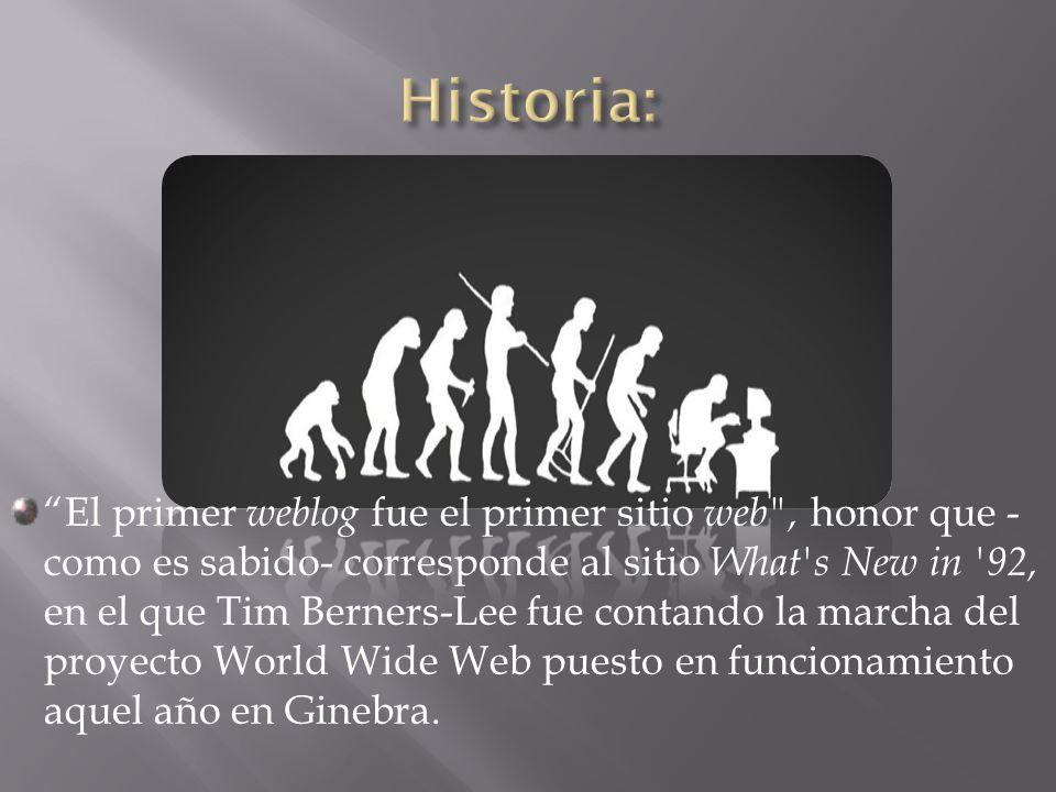El primer weblog fue el primer sitio web , honor que - como es sabido- corresponde al sitio What s New in 92, en el que Tim Berners-Lee fue contando la marcha del proyecto World Wide Web puesto en funcionamiento aquel año en Ginebra.