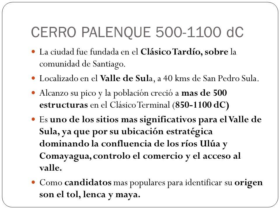 CERRO PALENQUE 500-1100 dC La ciudad fue fundada en el Clásico Tardío, sobre la comunidad de Santiago. Localizado en el Valle de Sula, a 40 kms de San