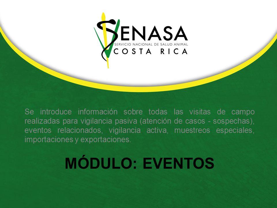 MÓDULO: EVENTOS Se introduce información sobre todas las visitas de campo realizadas para vigilancia pasiva (atención de casos - sospechas), eventos relacionados, vigilancia activa, muestreos especiales, importaciones y exportaciones.