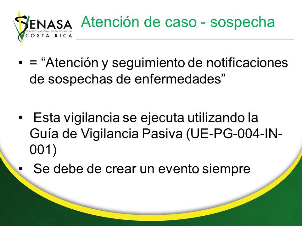 Atención de caso - sospecha = Atención y seguimiento de notificaciones de sospechas de enfermedades Esta vigilancia se ejecuta utilizando la Guía de Vigilancia Pasiva (UE-PG-004-IN- 001) Se debe de crear un evento siempre