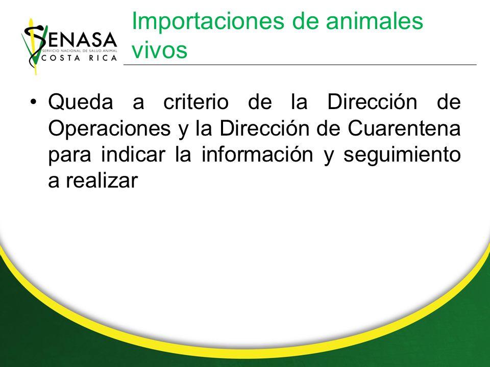 Importaciones de animales vivos Queda a criterio de la Dirección de Operaciones y la Dirección de Cuarentena para indicar la información y seguimiento a realizar