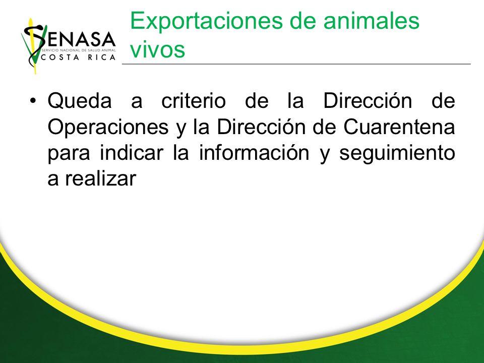 Exportaciones de animales vivos Queda a criterio de la Dirección de Operaciones y la Dirección de Cuarentena para indicar la información y seguimiento a realizar