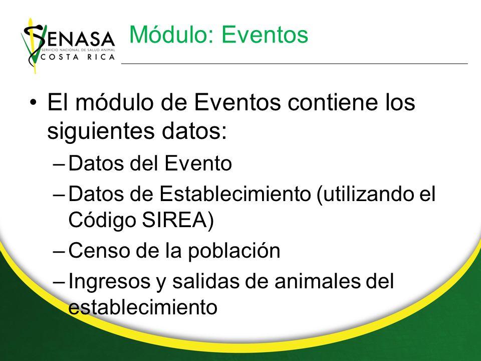 Módulo: Eventos El módulo de Eventos contiene los siguientes datos: –Datos del Evento –Datos de Establecimiento (utilizando el Código SIREA) –Censo de la población –Ingresos y salidas de animales del establecimiento