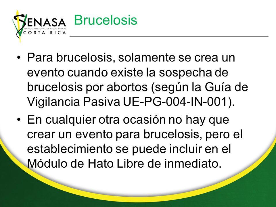 Brucelosis Para brucelosis, solamente se crea un evento cuando existe la sospecha de brucelosis por abortos (según la Guía de Vigilancia Pasiva UE-PG-004-IN-001).