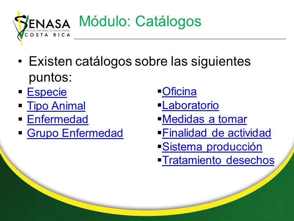 Módulo: Catálogos Existen catálogos sobre las siguientes puntos: Especie Tipo Animal Enfermedad Grupo Enfermedad Oficina Laboratorio Medidas a tomar Finalidad de actividad Sistema producción Tratamiento desechos