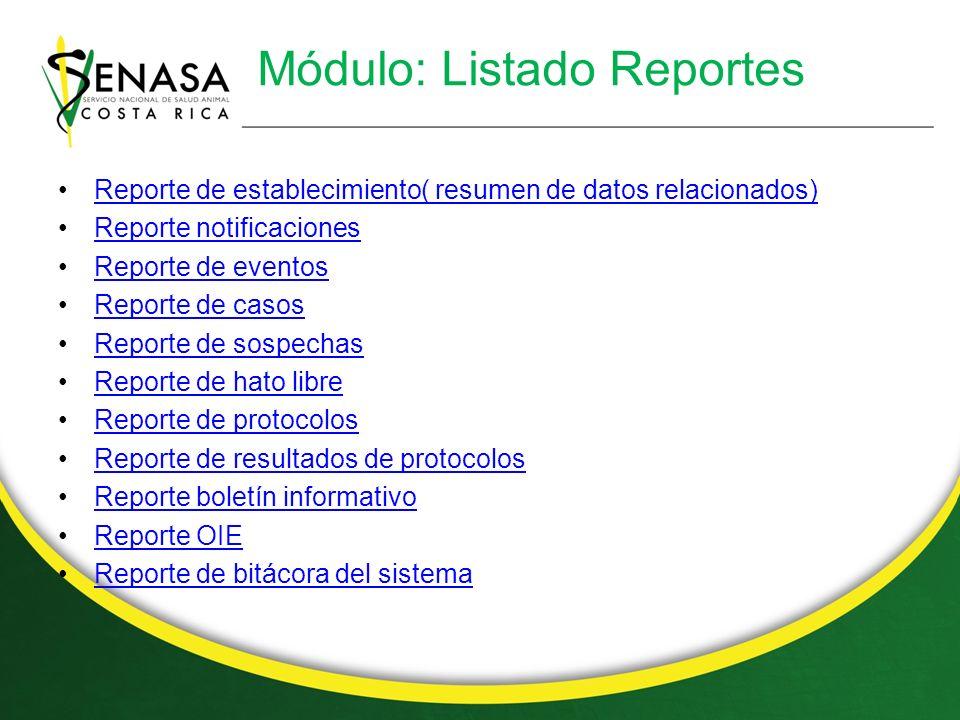 Módulo: Listado Reportes Reporte de establecimiento( resumen de datos relacionados) Reporte notificaciones Reporte de eventos Reporte de casos Reporte de sospechas Reporte de hato libre Reporte de protocolos Reporte de resultados de protocolos Reporte boletín informativo Reporte OIE Reporte de bitácora del sistema