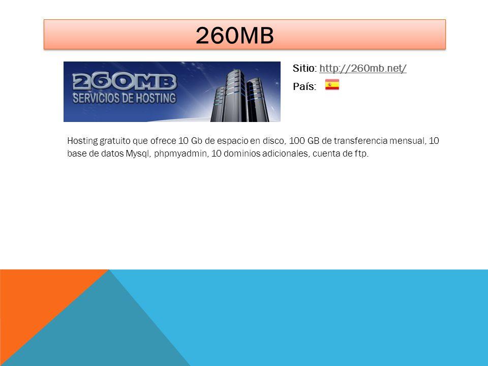 260MB Sitio: http://260mb.net/http://260mb.net/ País: Hosting gratuito que ofrece 10 Gb de espacio en disco, 100 GB de transferencia mensual, 10 base