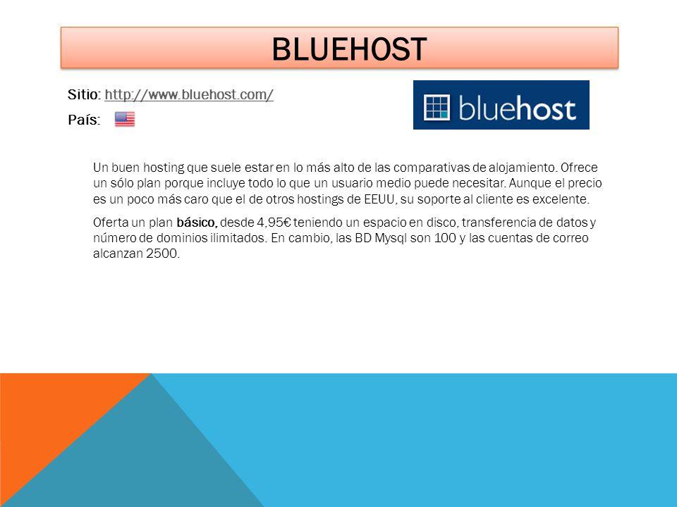 BLUEHOST Sitio: http://www.bluehost.com/http://www.bluehost.com/ País: Un buen hosting que suele estar en lo más alto de las comparativas de alojamien