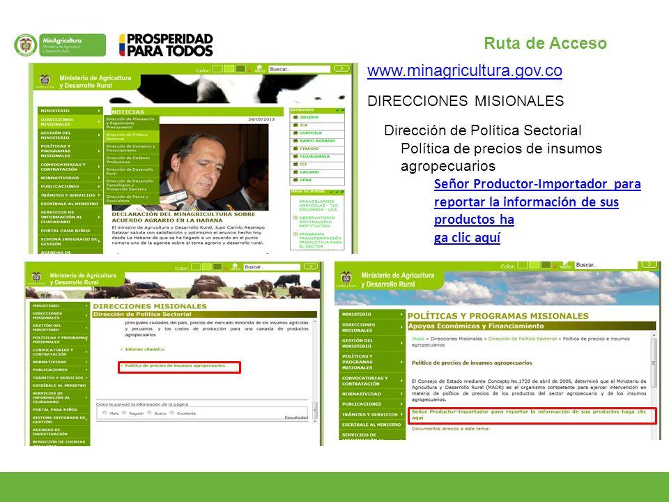 Ruta de Acceso www.minagricultura.gov.co DIRECCIONES MISIONALES Dirección de Política Sectorial Política de precios de insumos agropecuarios Señor Productor-Importador para reportar la información de sus productos ha ga clic aquí