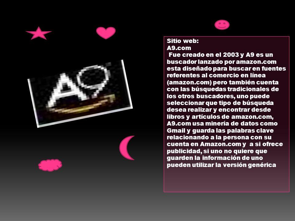 Sitio web: A9.com Fue creado en el 2003 y A9 es un buscador lanzado por amazon.com esta diseñado para buscar en fuentes referentes al comercio en líne