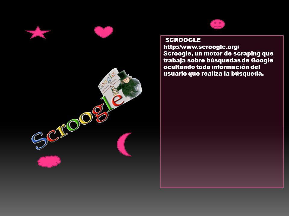 SCROOGLE http://www.scroogle.org/ Scroogle, un motor de scraping que trabaja sobre búsquedas de Google ocultando toda información del usuario que real