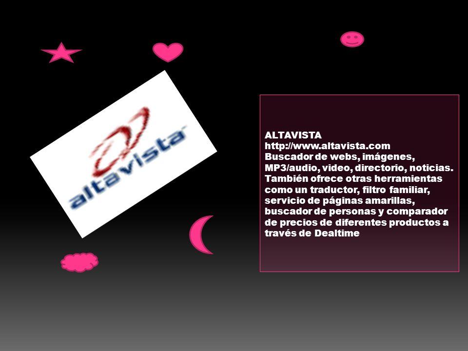 ALTAVISTA http://www.altavista.com Buscador de webs, imágenes, MP3/audio, video, directorio, noticias. También ofrece otras herramientas como un tradu