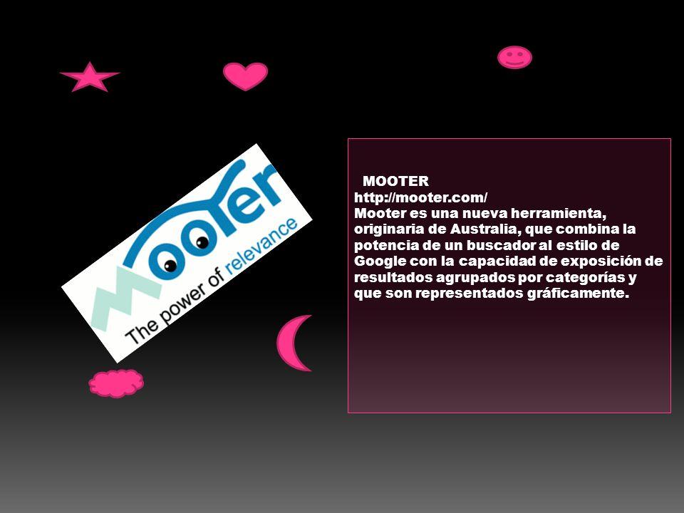MOOTER http://mooter.com/ Mooter es una nueva herramienta, originaria de Australia, que combina la potencia de un buscador al estilo de Google con la