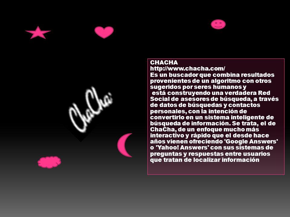 CHACHA http://www.chacha.com/ Es un buscador que combina resultados provenientes de un algoritmo con otros sugeridos por seres humanos y está construy