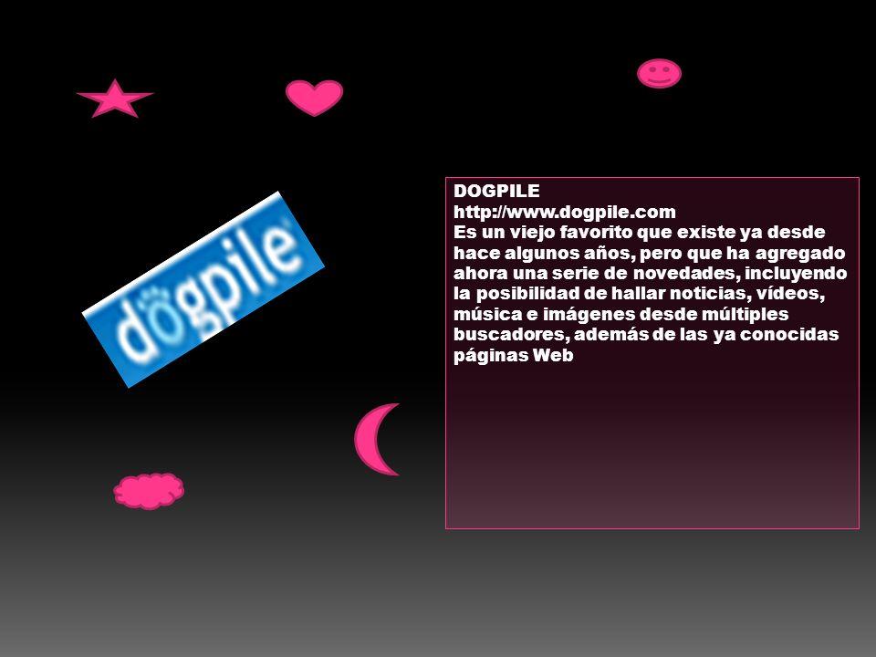 DOGPILE http://www.dogpile.com Es un viejo favorito que existe ya desde hace algunos años, pero que ha agregado ahora una serie de novedades, incluyen