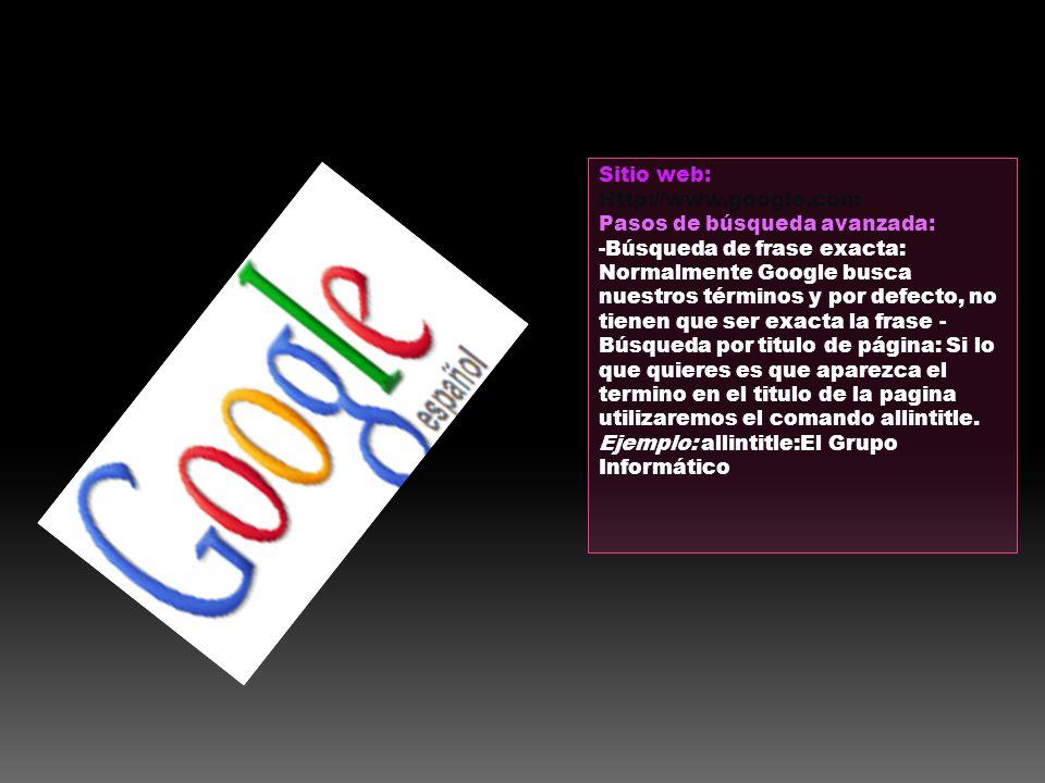 Sitio web: Http://www.google.com Pasos de búsqueda avanzada: -Búsqueda de frase exacta: Normalmente Google busca nuestros términos y por defecto, no t