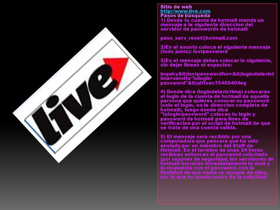 Sitio de web: http://www.live.com Pasos de búsqueda 1) Desde tu cuenta de hotmail manda un mensaje a la siguiente direccion del servidor de passwords