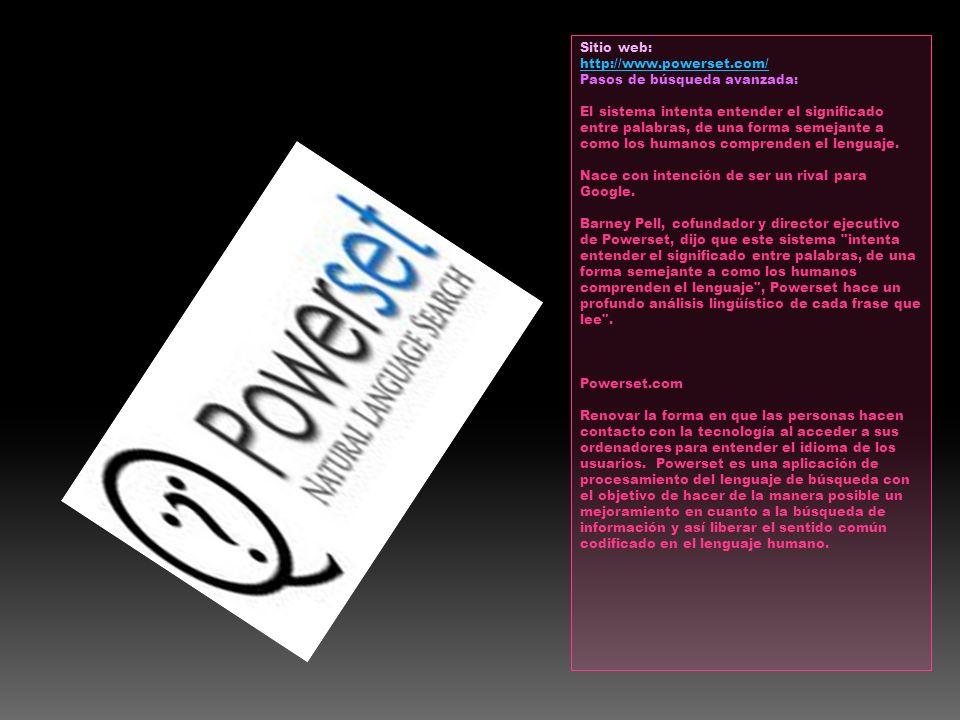 Sitio web: http://www.powerset.com/ Pasos de búsqueda avanzada: El sistema intenta entender el significado entre palabras, de una forma semejante a co