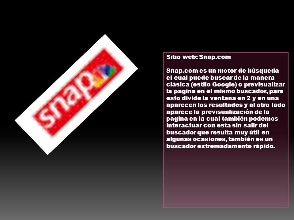 Sitio web: Snap.com Snap.com es un motor de búsqueda el cual puede buscar de la manera clásica (estilo Google) o previsualizar la pagina en el mismo b