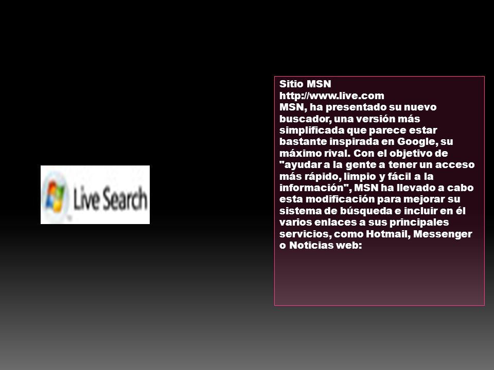 Sitio MSN http://www.live.com MSN, ha presentado su nuevo buscador, una versión más simplificada que parece estar bastante inspirada en Google, su máx
