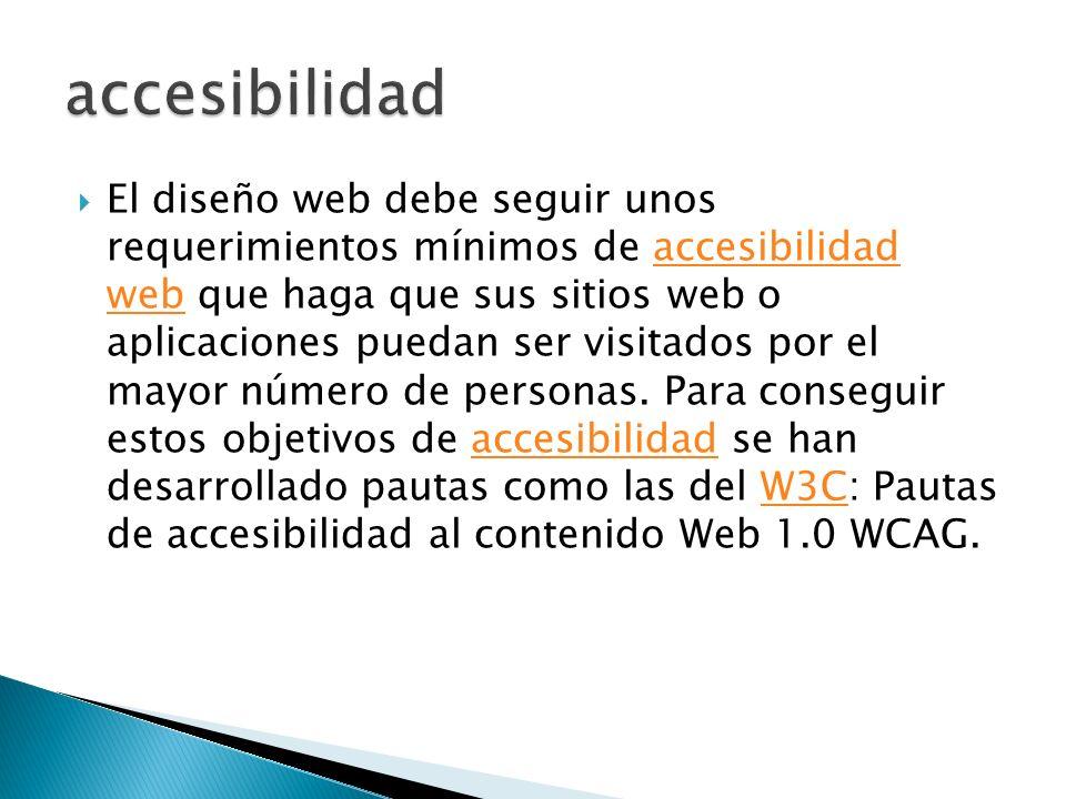 El diseño web debe seguir unos requerimientos mínimos de accesibilidad web que haga que sus sitios web o aplicaciones puedan ser visitados por el mayo