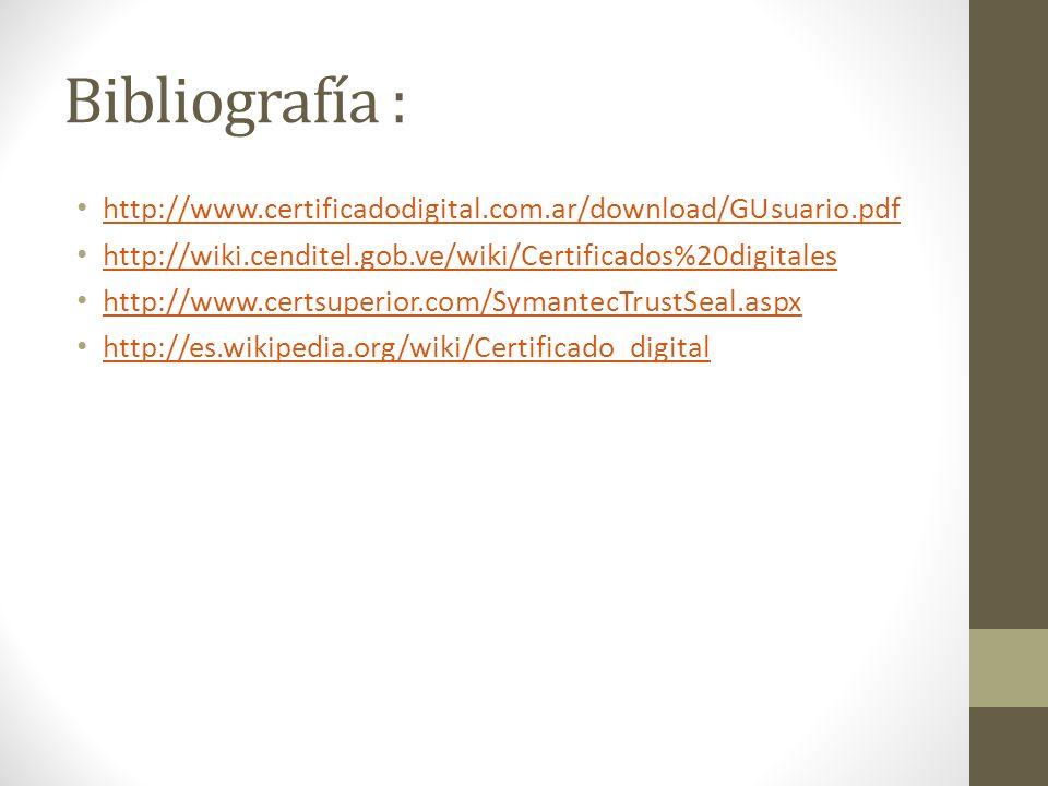 Bibliografía : http://www.certificadodigital.com.ar/download/GUsuario.pdf http://wiki.cenditel.gob.ve/wiki/Certificados%20digitales http://www.certsup
