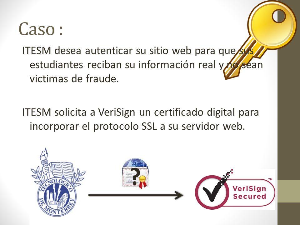 Caso : ITESM desea autenticar su sitio web para que sus estudiantes reciban su información real y no sean victimas de fraude. ITESM solicita a VeriSig
