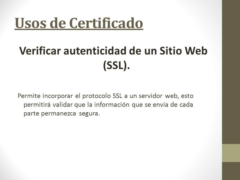 Usos de Certificado Verificar autenticidad de un Sitio Web (SSL). Permite incorporar el protocolo SSL a un servidor web, esto permitirá validar que la