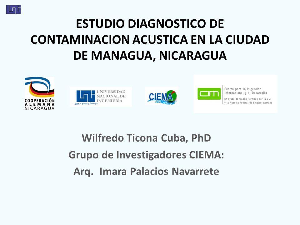 ESTUDIO DIAGNOSTICO DE CONTAMINACION ACUSTICA EN LA CIUDAD DE MANAGUA, NICARAGUA Wilfredo Ticona Cuba, PhD Grupo de Investigadores CIEMA: Arq. Imara P