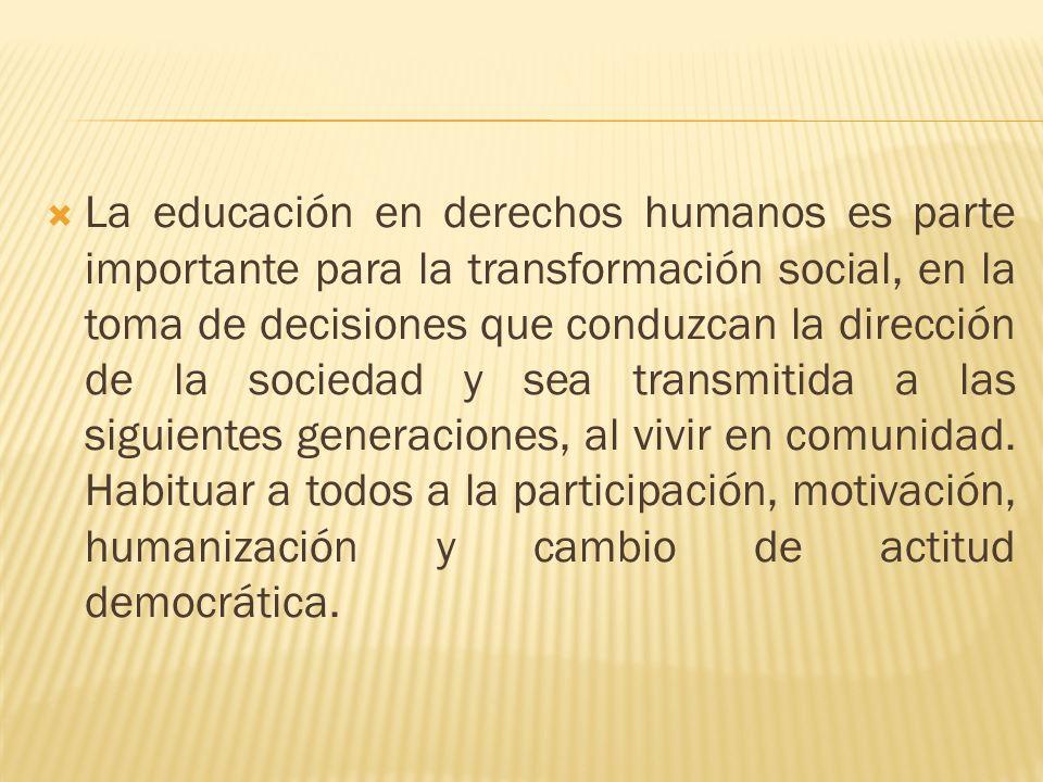 La educación en derechos humanos es parte importante para la transformación social, en la toma de decisiones que conduzcan la dirección de la sociedad