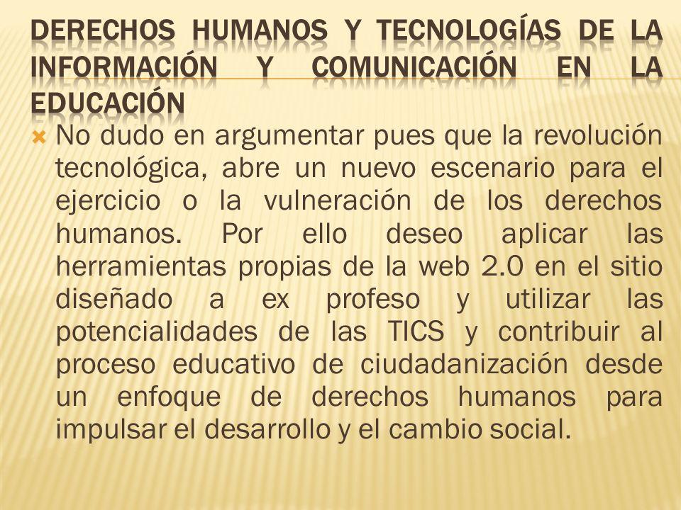 No dudo en argumentar pues que la revolución tecnológica, abre un nuevo escenario para el ejercicio o la vulneración de los derechos humanos. Por ello