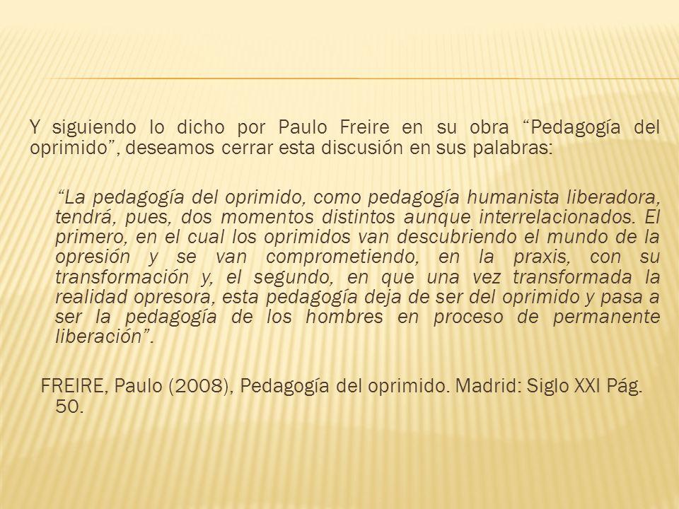 Y siguiendo lo dicho por Paulo Freire en su obra Pedagogía del oprimido, deseamos cerrar esta discusión en sus palabras: La pedagogía del oprimido, co