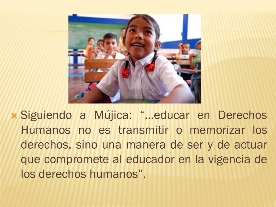 Siguiendo a Mújica: …educar en Derechos Humanos no es transmitir o memorizar los derechos, sino una manera de ser y de actuar que compromete al educad