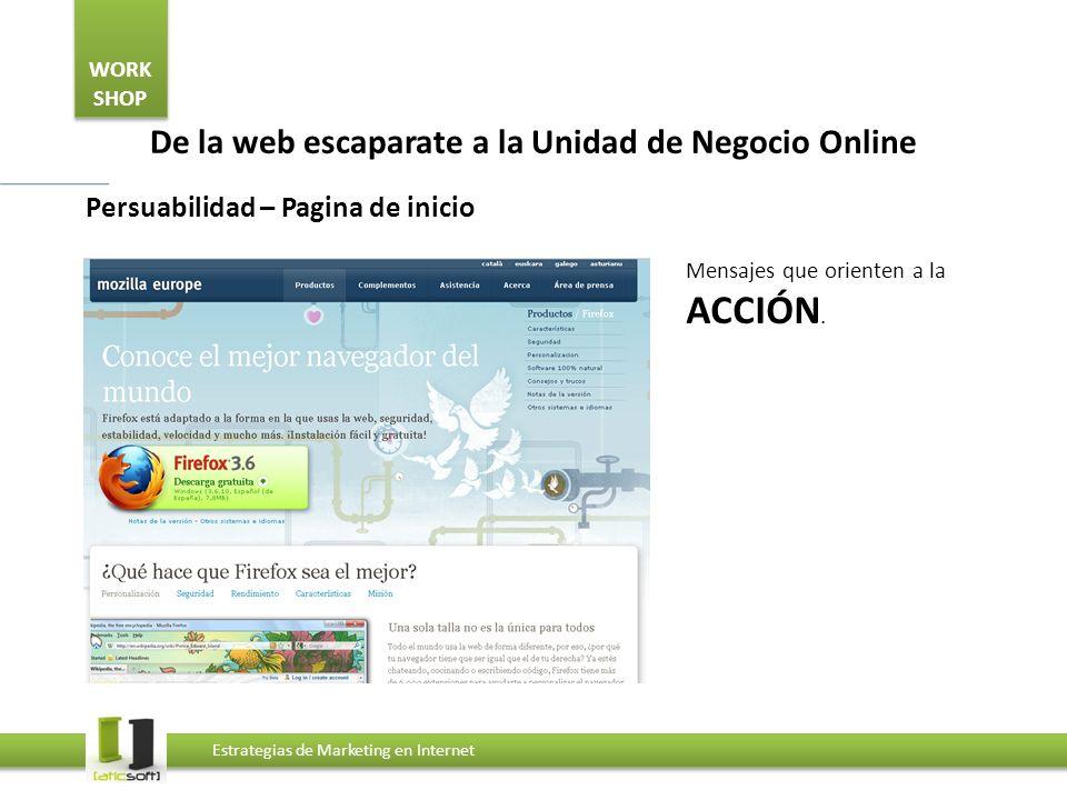 WORK SHOP Estrategias de Marketing en Internet De la web escaparate a la Unidad de Negocio Online Persuabilidad – Pagina de inicio Mensajes que orienten a la ACCIÓN.