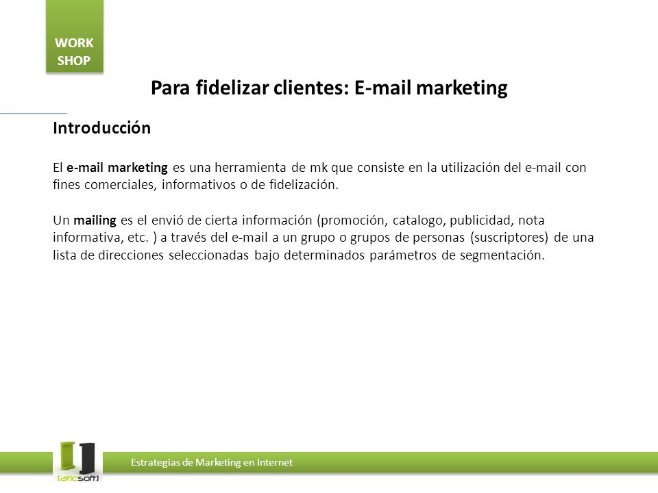 WORK SHOP Estrategias de Marketing en Internet Para fidelizar clientes: E-mail marketing Introducción El e-mail marketing es una herramienta de mk que