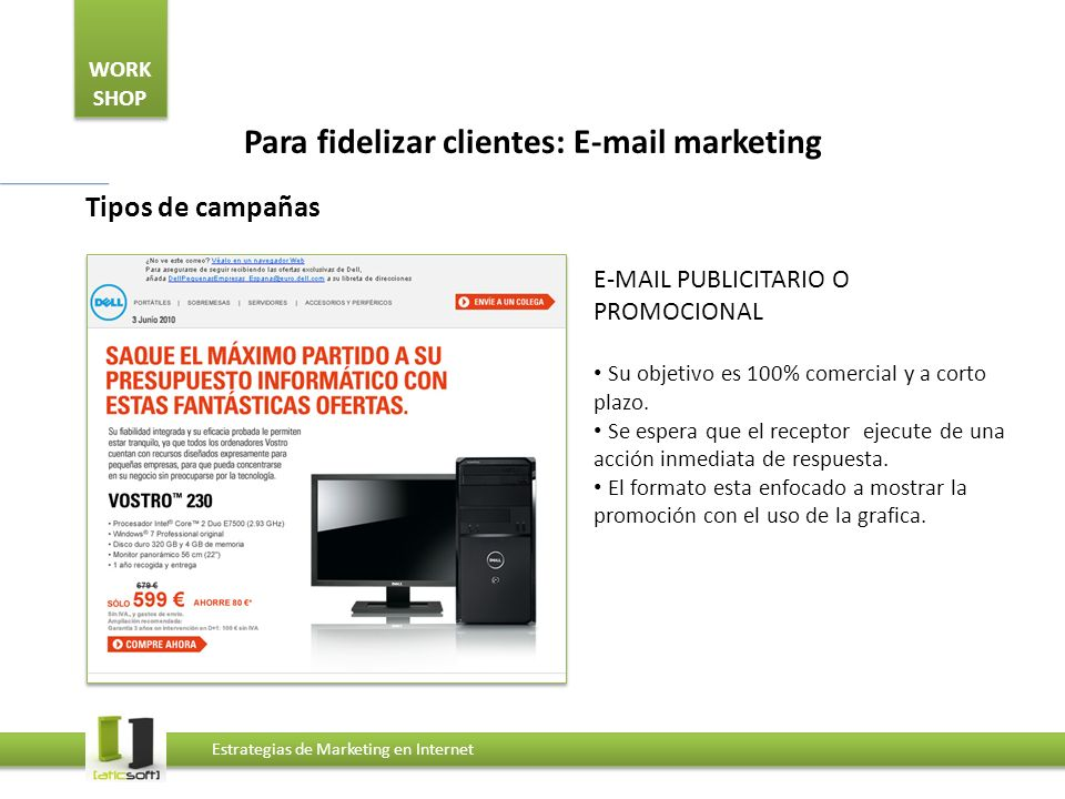 WORK SHOP Estrategias de Marketing en Internet Para fidelizar clientes: E-mail marketing Tipos de campañas E-MAIL PUBLICITARIO O PROMOCIONAL Su objetivo es 100% comercial y a corto plazo.