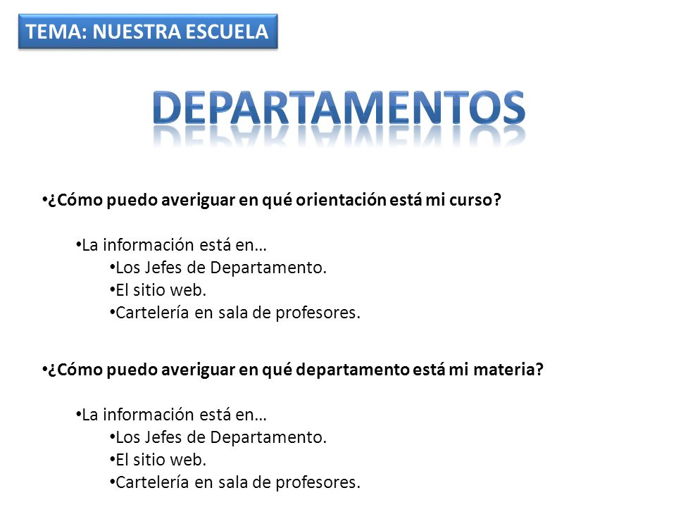 TEMA: NUESTRA ESCUELA ¿Cómo puedo averiguar en qué orientación está mi curso? La información está en… Los Jefes de Departamento. El sitio web. Cartele