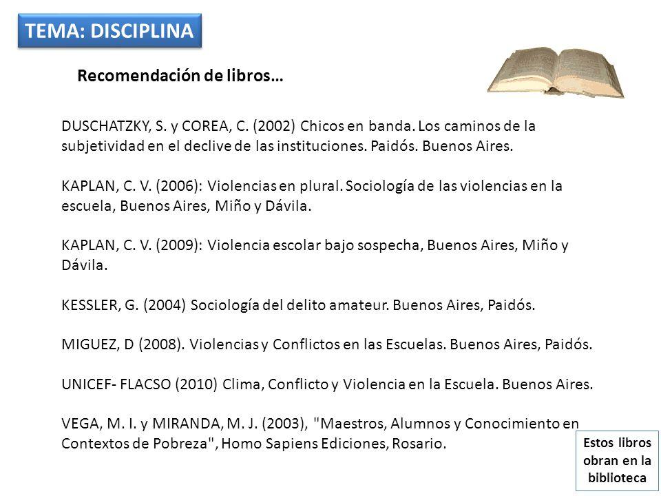 TEMA: DISCIPLINA Recomendación de libros… DUSCHATZKY, S. y COREA, C. (2002) Chicos en banda. Los caminos de la subjetividad en el declive de las insti