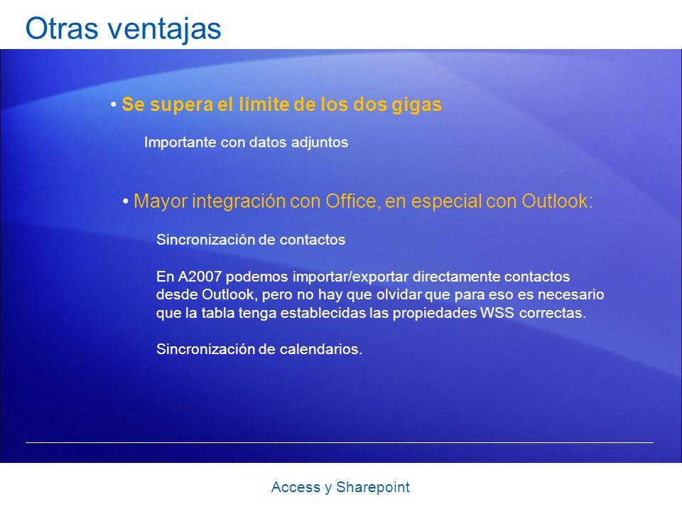 Otras ventajas Access y Sharepoint Se supera el límite de los dos gigas Importante con datos adjuntos Mayor integración con Office, en especial con Outlook: Sincronización de contactos En A2007 podemos importar/exportar directamente contactos desde Outlook, pero no hay que olvidar que para eso es necesario que la tabla tenga establecidas las propiedades WSS correctas.