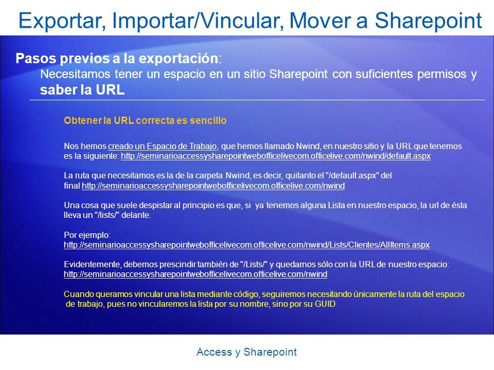 Exportar, Importar/Vincular, Mover a Sharepoint Pasos previos a la exportación: Necesitamos tener un espacio en un sitio Sharepoint con suficientes permisos y saber la URL Access y Sharepoint Obtener la URL correcta es sencillo Nos hemos creado un Espacio de Trabajo, que hemos llamado Nwind, en nuestro sitio y la URL que tenemoscreado un Espacio de Trabajo es la siguiente: http://seminarioaccessysharepointwebofficelivecom.officelive.com/nwind/default.aspxhttp://seminarioaccessysharepointwebofficelivecom.officelive.com/nwind/default.aspx La ruta que necesitamos es la de la carpeta Nwind, es decir, quitanto el /default.aspx del final http://seminarioaccessysharepointwebofficelivecom.officelive.com/nwindhttp://seminarioaccessysharepointwebofficelivecom.officelive.com/nwind Una cosa que suele despistar al principio es que, si ya tenemos alguna Lista en nuestro espacio, la url de ésta lleva un /lists/ delante.