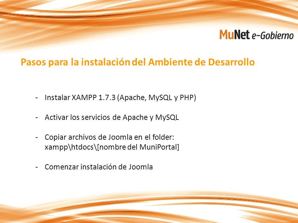 Pasos para la instalación del Ambiente de Desarrollo -Instalar XAMPP 1.7.3 (Apache, MySQL y PHP) -Activar los servicios de Apache y MySQL -Copiar archivos de Joomla en el folder: xampp\htdocs\[nombre del MuniPortal] -Comenzar instalación de Joomla