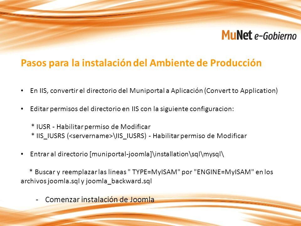 Pasos para la instalación del Ambiente de Producción En IIS, convertir el directorio del Muniportal a Aplicación (Convert to Application) Editar permisos del directorio en IIS con la siguiente configuracion: * IUSR - Habilitar permiso de Modificar * IIS_IUSRS ( \IIS_IUSRS) - Habilitar permiso de Modificar Entrar al directorio [muniportal-joomla]\installation\sql\mysql\ * Buscar y reemplazar las lineas TYPE=MyISAM por ENGINE=MyISAM en los archivos joomla.sql y joomla_backward.sql -Comenzar instalación de Joomla