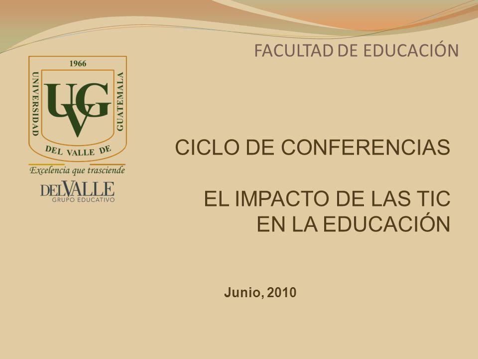 FACULTAD DE EDUCACIÓN CICLO DE CONFERENCIAS EL IMPACTO DE LAS TIC EN LA EDUCACIÓN Junio, 2010