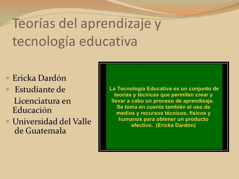 Teorías del aprendizaje y tecnología educativa Ericka Dardón Estudiante de Licenciatura en Educación Universidad del Valle de Guatemala