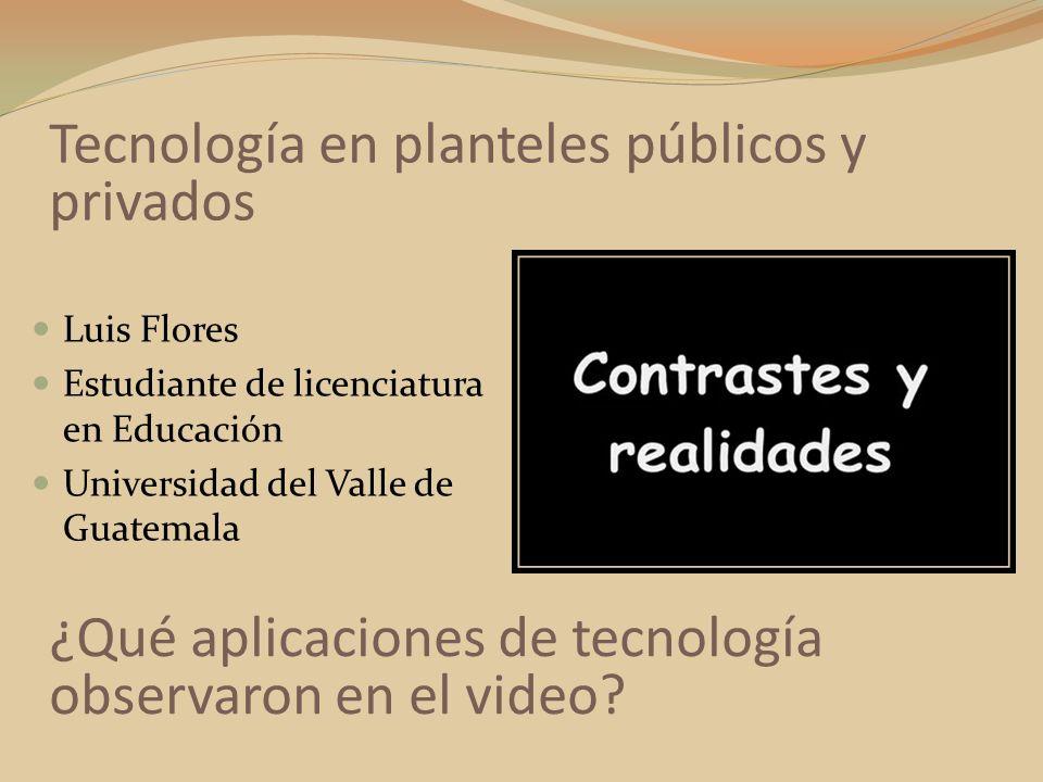 Luis Flores Estudiante de licenciatura en Educación Universidad del Valle de Guatemala Tecnología en planteles públicos y privados ¿Qué aplicaciones d