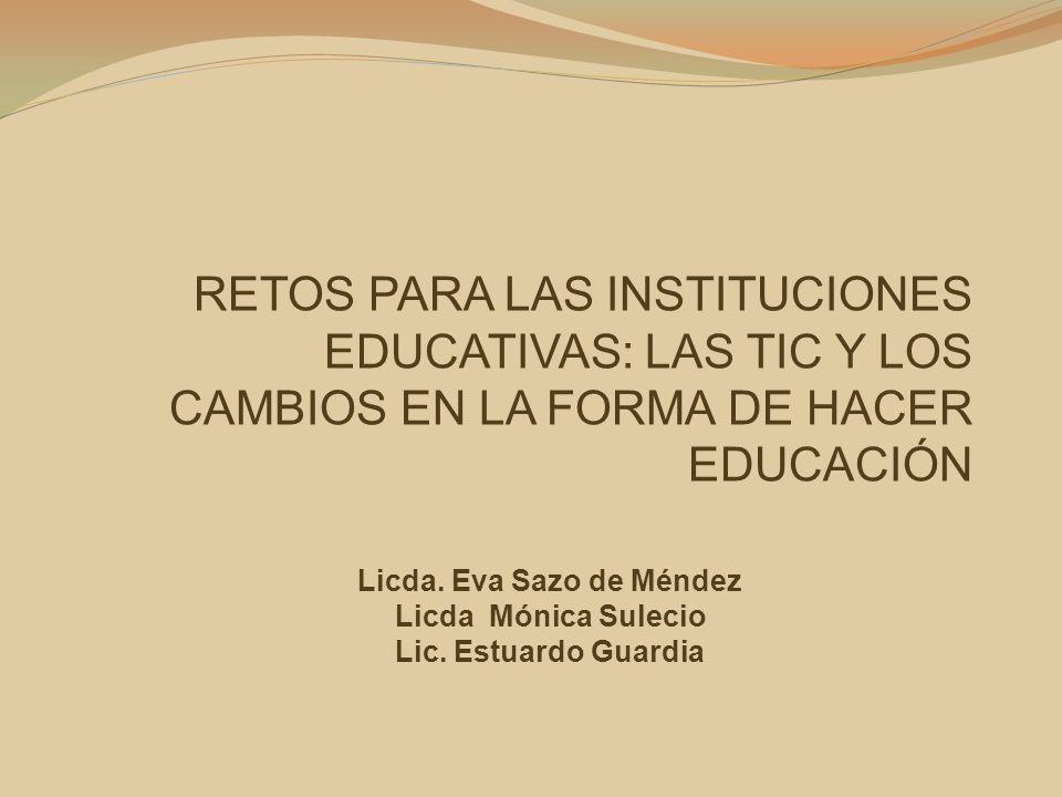 RETOS PARA LAS INSTITUCIONES EDUCATIVAS: LAS TIC Y LOS CAMBIOS EN LA FORMA DE HACER EDUCACIÓN Licda. Eva Sazo de Méndez Licda Mónica Sulecio Lic. Estu