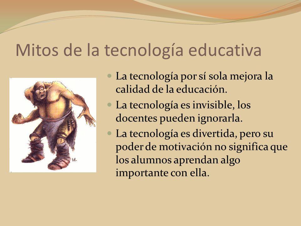La tecnología por sí sola mejora la calidad de la educación. La tecnología es invisible, los docentes pueden ignorarla. La tecnología es divertida, pe