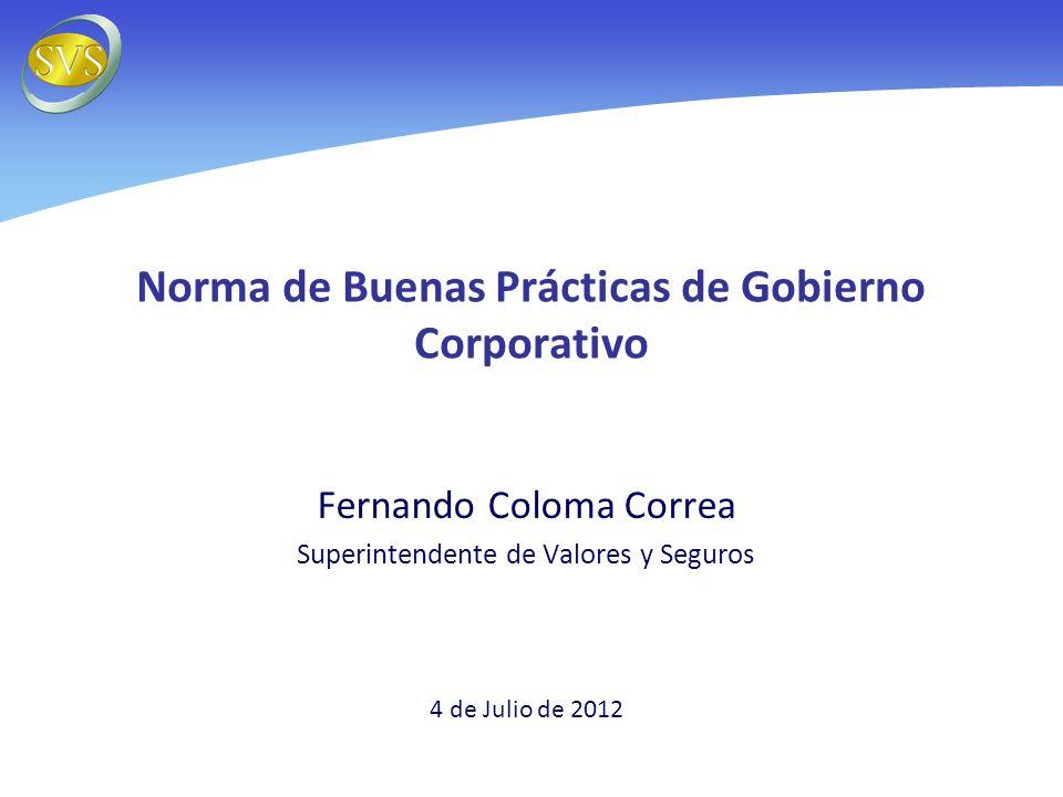Norma de Buenas Prácticas de Gobierno Corporativo Fernando Coloma Correa Superintendente de Valores y Seguros 4 de Julio de 2012