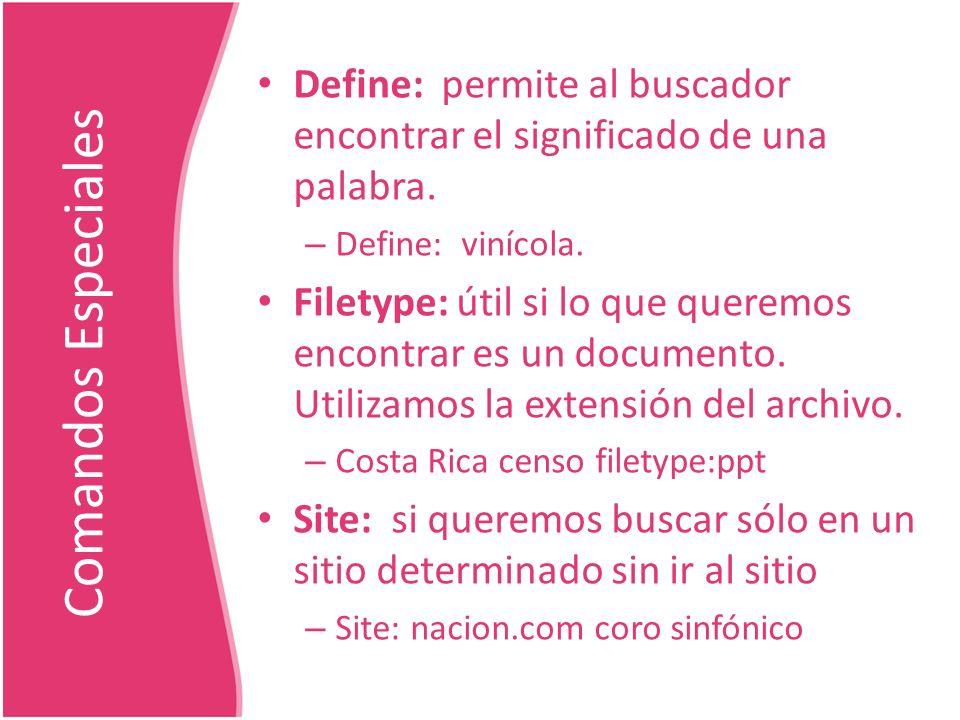 Comandos Especiales Define: permite al buscador encontrar el significado de una palabra. – Define: vinícola. Filetype: útil si lo que queremos encontr
